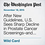 After New Guidelines, U.S. Sees Sharp Decline in Prostate Cancer Screenings–and Diagnoses | Lenny Bernstein