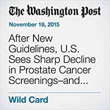 After New Guidelines, U.S. Sees Sharp Decline in Prostate Cancer Screenings–and Diagnoses Other by Lenny Bernstein Narrated by Sam Scholl