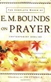 Complete Works of E. M. Bounds on Prayer, The: Experience the Wonders of God through Prayer
