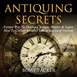 Antiquing Secrets: Fastest Way To Discover Antique History & Learn How To Collect Antiques Like A Seasoned Veteran | Bowe Packer