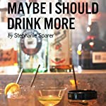 Maybe I Should Drink More | Stephanie Sparer