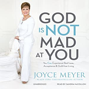 God Is Not Mad at You: You Can Experience Real Love, Acceptance & Guilt-free Living | [Joyce Meyer]