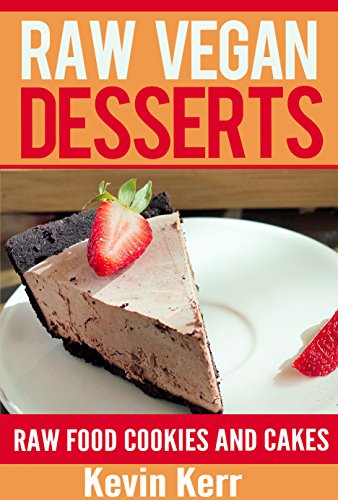 Raw Vegan Desserts: Raw Food Ice Cream, Pudding, Cookie, Brownie, Candy, Cake, Pie and Cobbler Recipes. (Healthy Recipes, Sweet Recipes, Nutritious and Delicious Snacks, Vegan Desserts) by Kevin Kerr