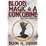 Blood, Magic & a Concubine: 3 Dark Urban Fantasy Tales ~ Jason Tucker