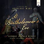 St. Bartholomew's Eve: A Tale of the Huguenot Wars | George Alfred Henty