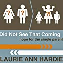 Did Not See That Coming: Hope for the Single Parent Audiobook by Laurie Ann Hardie Narrated by Laurie Ann Hardie