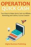 OPERATION QUICK CASH (2 in 1 Business Bundle): Two Ways to Make Quick Cash via Affiliate Marketing and Udemy Course Creation
