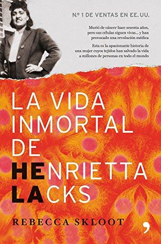 Rebecca Skloot - La vida inmortal de Henrietta Lacks: Murió de cáncer hace sesenta años, pero sus células siguen vivas...