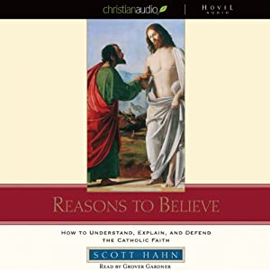 Reasons to Believe: How to Understand, Defend, and Explain the Catholic Faith | [Scott Hahn]