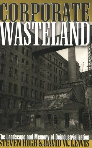 Corporate Wasteland: The Landscape and Memory of Deindustrialization