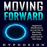 Moving Forward: Hypnosis Meditation to Let Go of the Past, Move On and Live in the Now |  Hypnosion