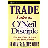 Trade Like an O'Neil Disciple: How We Made 18,000% in the Stock Market ~ Gil Morales