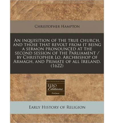 An Inquisition of the True Church, and Those That Revolt from It Being a Sermon Pronounced at the Second Session of the Parliament / By Christopher Lo. Archbishop of Armagh, and Primate of All Ireland. (1622) (Paperback) - Common