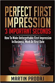 Perfect First Impression-3 Important Seconds: How To Make Unforgettable First Impression In Business, Work Or First Date