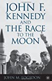 John M. Logsdon John F. Kennedy and the Race to the Moon (Palgrave Studies in the History of Science and Technology)