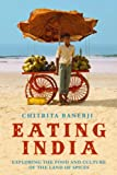 Chitrita Banerji Eating India: Exploring the Food and Culture of the Land of Spices
