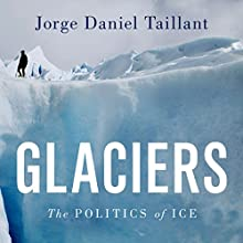 Glaciers: The Politics of Ice (       UNABRIDGED) by Jorge Daniel Taillant Narrated by Brian Holsopple