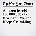 Amazon to Add 100,000 Jobs as Brick and Mortar Keeps Crumbling | Nelson D. Schwartz,Nick Wingfield