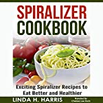 Spiralizer Cookbook: Exciting Spiralizer Recipes to Eat Better and Healthier | Linda H. Harris