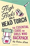 High Heels and a Head Torch: The Essential Guide For Girls Who Backpack