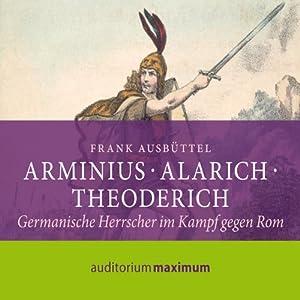 Arminius, Alarich, Theoderich. Germanische Herrscher im Kampf gegen Rom Hörbuch