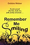 img - for REMEMBER ME SMILING: A poetic journal about life, death, love, faith, family and friends......... by Weber, Debra published by AuthorHouse (2007) [Paperback] book / textbook / text book