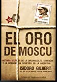 El oro de Moscu/ The Gold of Moscow: Historia secreta de la diplomacia, el comercio y la inteligencia sovietica en la Argentina/ The Secret History of ... Trade and the Soviet Inte (Spanish Edition) (9500727943) by Gilbert, Isidoro