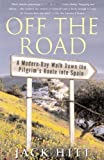 Off the Road: A Modern-Day Walk Down the Pilgrims Route into Spain 1st (first) Edition by Hitt, Jack published by Simon & Schuster (2005)
