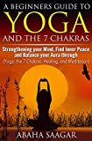 Yoga and The 7 Chakras: Strengthen Your Mind, Find Inner Peace and Balance Your Aura Through (Yoga, The 7 Chakras, Healing, and Meditation)