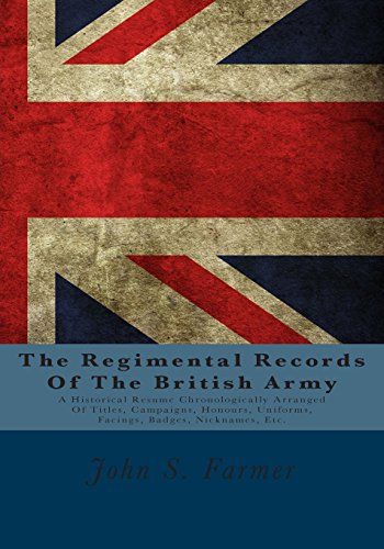 The Regimental Records Of The British Army: A Historical Resume Chronologically Arranged Of Titles, Campaigns, Honours, Uniforms, Facings, Badges, Nicknames, Etc.