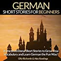 German Short Stories for Beginners: 8 Unconventional Short Stories to Grow Your Vocabulary and Learn German the Fun Way! Hörbuch von Olly Richards, Alex Rawlings Gesprochen von: Ellen Goldmund, Susana Larraz