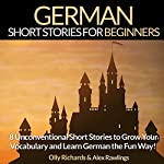 German Short Stories for Beginners: 8 Unconventional Short Stories to Grow Your Vocabulary and Learn German the Fun Way! | Olly Richards,Alex Rawlings