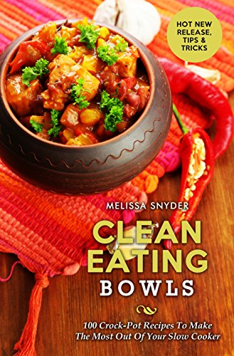 Clean Eating Bowls: 100 Crock-Pot Recipes To Make The Most Out Of Your Slow Cooker by Melissa Snyder