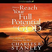 How to Reach Your Full Potential for God: Never Settle for Less Than His Best! | [Charles F. Stanley]