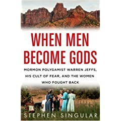 When Men Become Gods: Mormon Polygamist Warren Jeffs, His Cult of Fear, and the Women Who Fought Back Stephen Singular