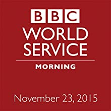 November 23, 2015: Morning  by  BBC Newshour Narrated by Owen Bennett-Jones, Lyse Doucet, Robin Lustig, Razia Iqbal, James Coomarasamy, Julian Marshall
