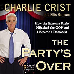 The Party's Over: How the Extreme Right Hijacked the GOP and I Became a Democrat | [Charlie Crist, Ellis Henican]