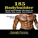 185 Bodybuilding Meal and Shake Recipes to Make You Look Incredible: Create a Sculpted and Ripped Body in Half the Time! (       UNABRIDGED) by Joseph Correa (Certified Sports Nutritionist) Narrated by Andrea Erickson
