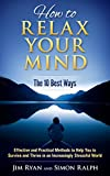 How to Relax Your Mind - The 10 Best Ways: Effective and Practical Methods to Help You to Survive and Thrive in an Increasingly Stressful World