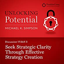 Discussion 17: Skill 3 - Seek Strategic Clarity Through Effective Strategy Creation (       UNABRIDGED) by Michael K. Simpson, Franklin Covey Narrated by L. J. Ganser