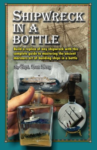 Shipwreck in a bottle: Build a replica of any ship or shipwreck with this complete guide to mastering the ancient mariners art of building ships in bottles.