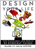 img - for Design Your Life: The Pleasures and Perils of Everyday Things by Lupton, Ellen, Lupton, Julia (2009) Paperback book / textbook / text book
