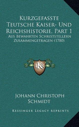 Kurzgefasste Teutsche Kaiser- Und Reichshistorie, Part 1: Aus Bewahrten Schriststellern Zusammengetragen (1780)