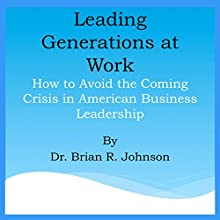 Leading Generations at Work: How to Avoid the Coming Crisis in American Business Leadership (       UNABRIDGED) by Brian Johnson Narrated by Angela Grayden