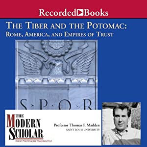 The Modern Scholar: The Tiber and the Potomac: Rome, America, and Empires of Trust | [Thomas F. Madden]