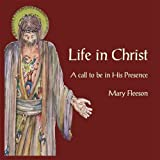 Life in Christ: A Call to be in His Presenceby Mary Fleeson