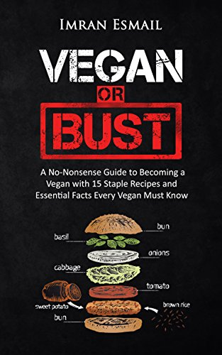 Vegan or Bust: A No-Nonsense Guide to Becoming a Vegan with 15 Simple Vegan Recipes and Essential Facts Every Vegan Must Know by Imran Esmail