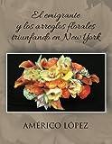 El Emigrante y los Arreglos Florales Triunfando en New York (Spanish Edition)