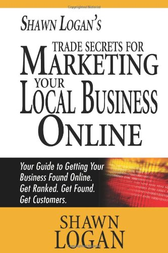 Shawn Logan'S Trade Secrets For Marketing Your Local Business Online: Your Guide To Getting Your Business Found Online. Get Ranked. Get Found. Get Customers.