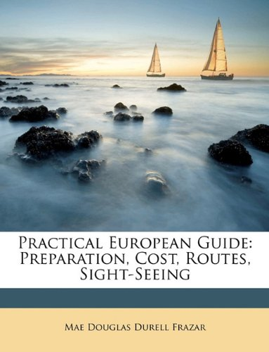 Practical European Guide: Preparation, Cost, Routes, Sight-Seeing